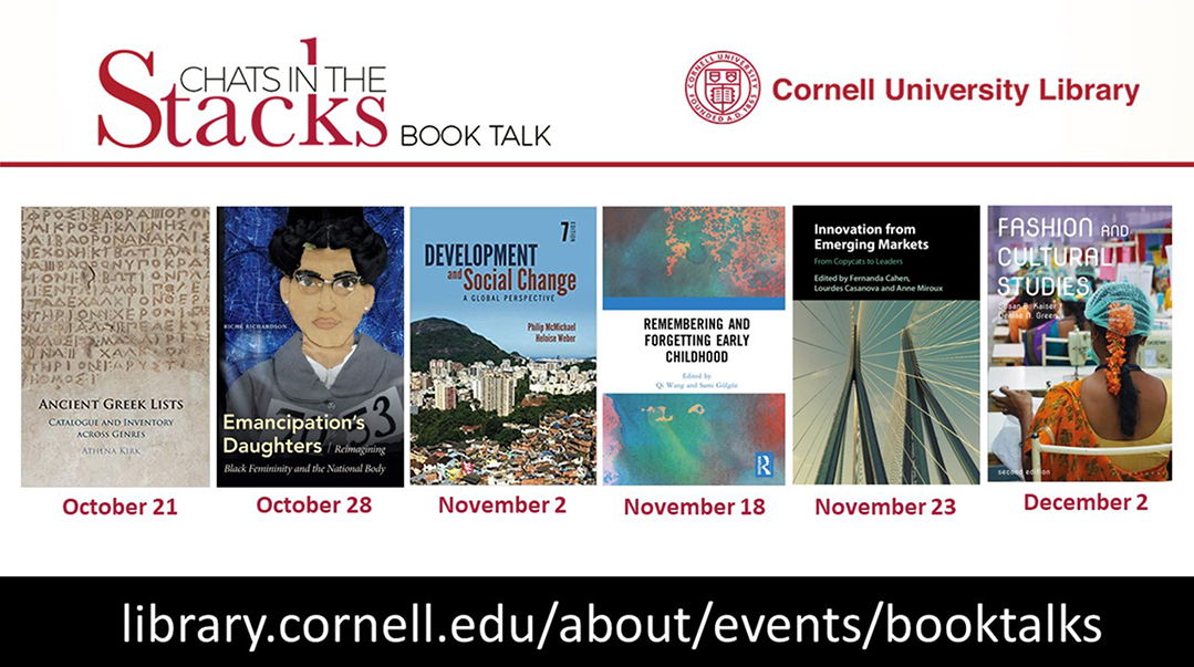 Cornell University Library Chats in the Stacks book talks: Ancient Greek Lists, October 21; Emancipation's Daughters, October 28; Development and Social Change, November 2, Remembering and Forgetting Early Childhood, November 18; Innovation from Emerging Markets, November 23; Fashion and Cultural Studies, December 2; library.cornell.edu/about/events/booktalks